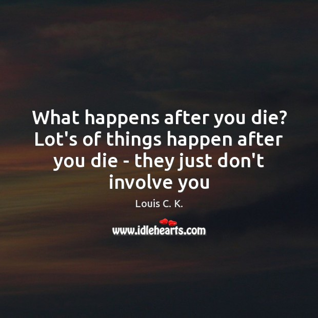 What happens after you die? Lot's of things happen after you die Louis C. K. Picture Quote