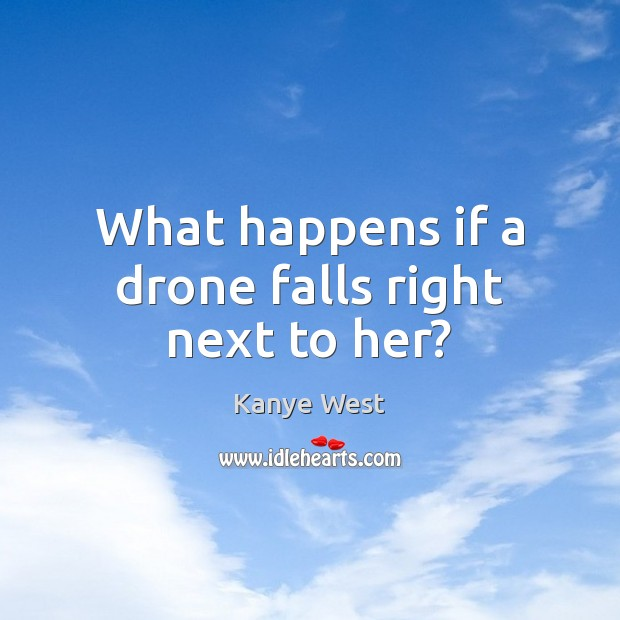 What happens if a drone falls right next to her? Image