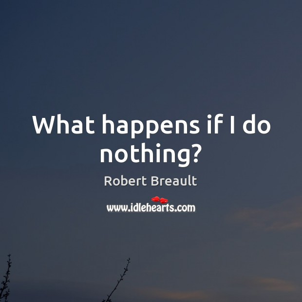 What happens if I do nothing? Robert Breault Picture Quote