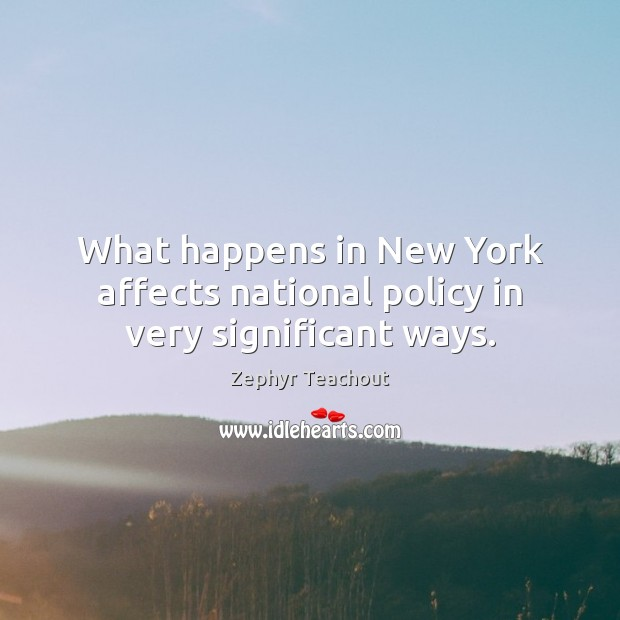 What happens in New York affects national policy in very significant ways. Zephyr Teachout Picture Quote