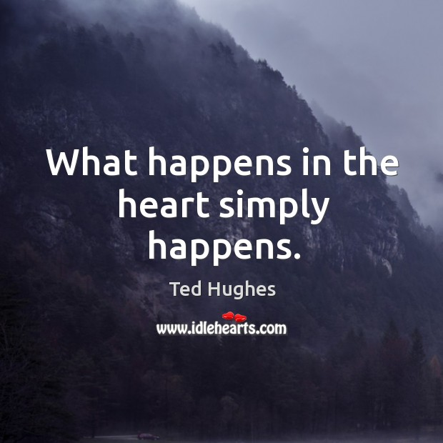 What happens in the heart simply happens. Ted Hughes Picture Quote