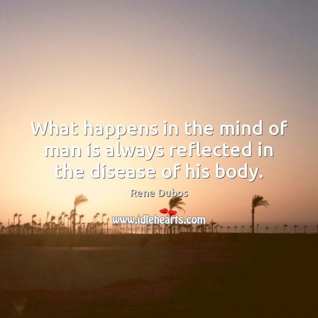 What happens in the mind of man is always reflected in the disease of his body. Rene Dubos Picture Quote