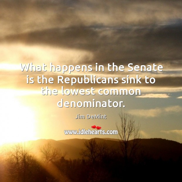 What happens in the Senate is the Republicans sink to the lowest common denominator. Image