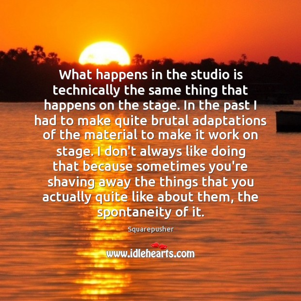 What happens in the studio is technically the same thing that happens Image