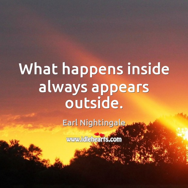 What happens inside always appears outside. Earl Nightingale Picture Quote