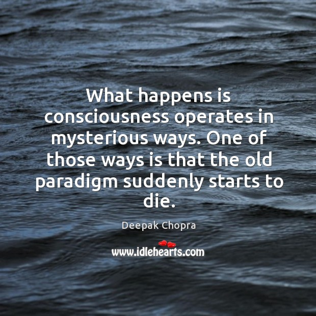 Image, What happens is consciousness operates in mysterious ways. One of those ways