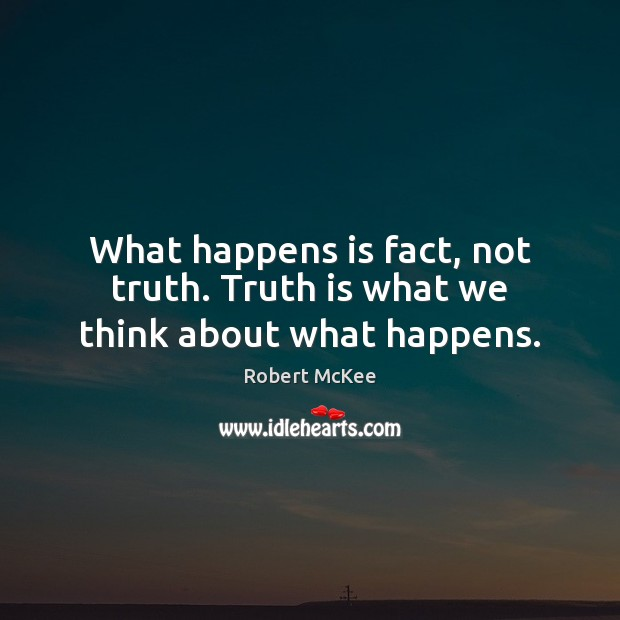 What happens is fact, not truth. Truth is what we think about what happens. Image