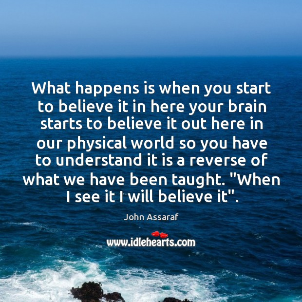 What happens is when you start to believe it in here your John Assaraf Picture Quote