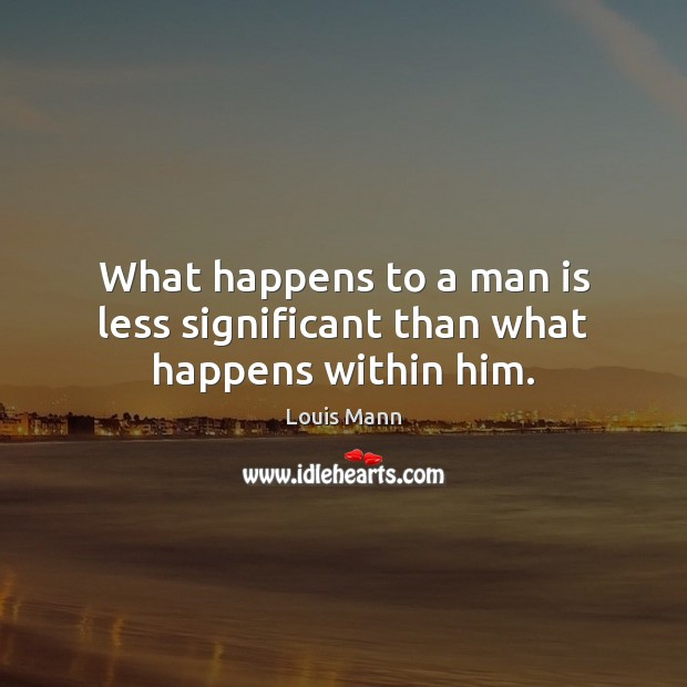 What happens to a man is less significant than what happens within him. Image