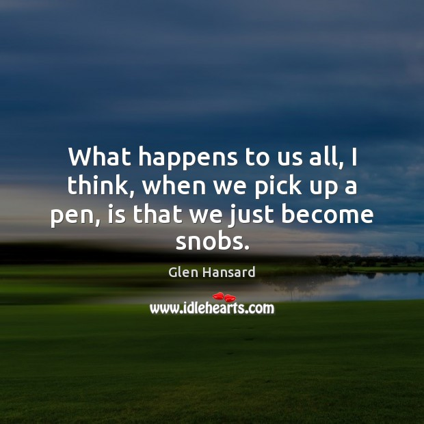 What happens to us all, I think, when we pick up a pen, is that we just become snobs. Glen Hansard Picture Quote