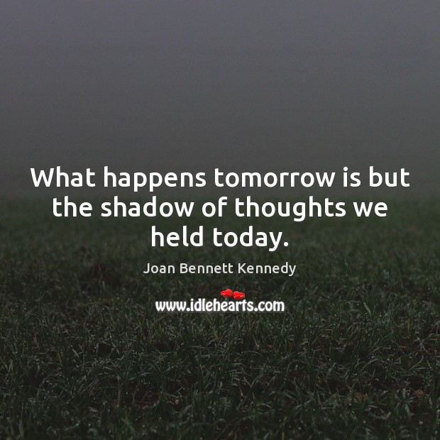 What happens tomorrow is but the shadow of thoughts we held today. Image