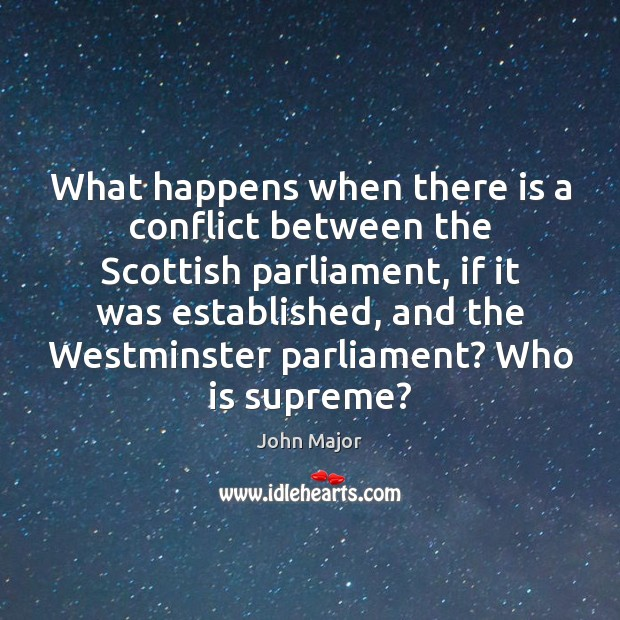 What happens when there is a conflict between the Scottish parliament, if John Major Picture Quote