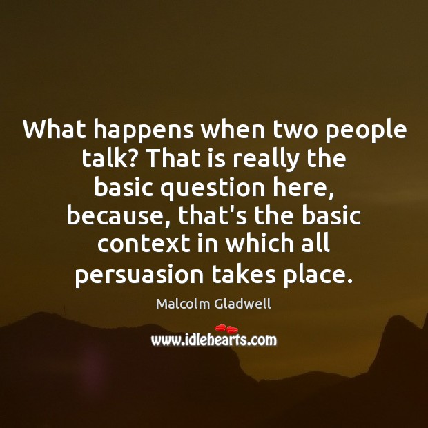 What happens when two people talk? That is really the basic question Malcolm Gladwell Picture Quote