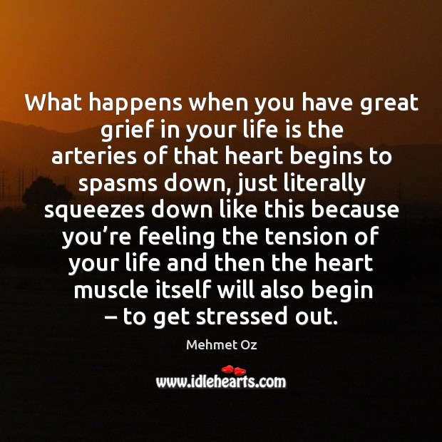 What happens when you have great grief in your life is the arteries of that heart begins to Image