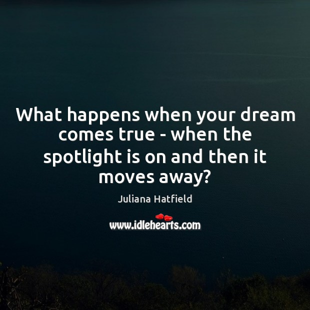 What happens when your dream comes true – when the spotlight is on and then it moves away? Juliana Hatfield Picture Quote