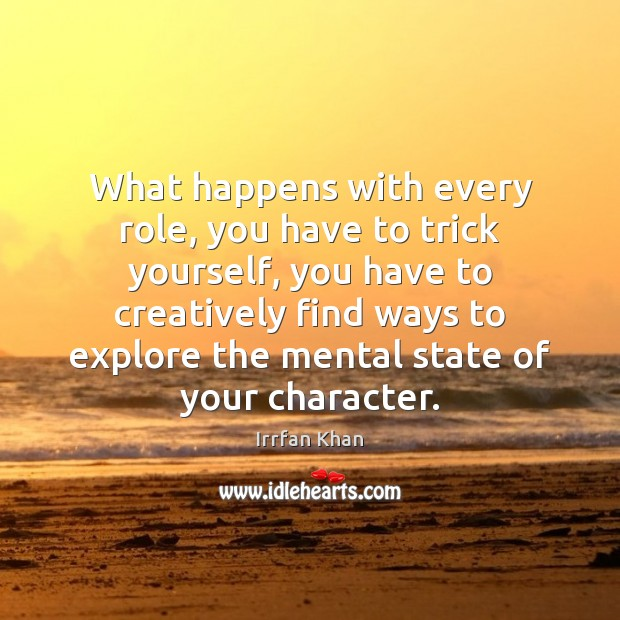 What happens with every role, you have to trick yourself, you have Irrfan Khan Picture Quote