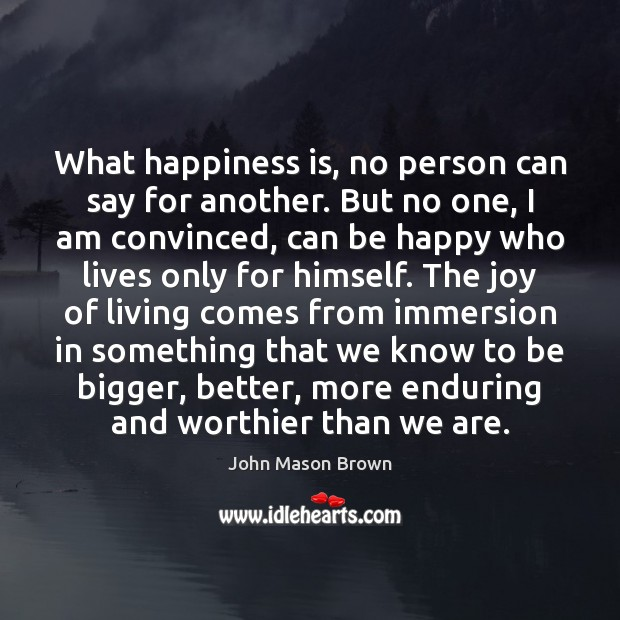 What happiness is, no person can say for another. But no one, John Mason Brown Picture Quote