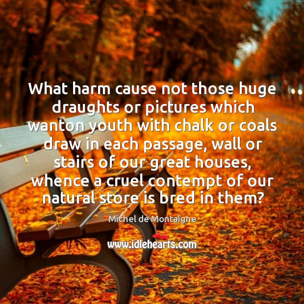 Image, What harm cause not those huge draughts or pictures which wanton youth