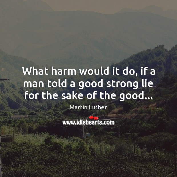 What harm would it do, if a man told a good strong lie for the sake of the good… Martin Luther Picture Quote
