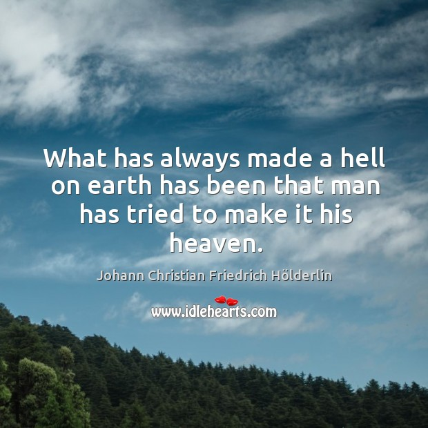 What has always made a hell on earth has been that man has tried to make it his heaven. Image