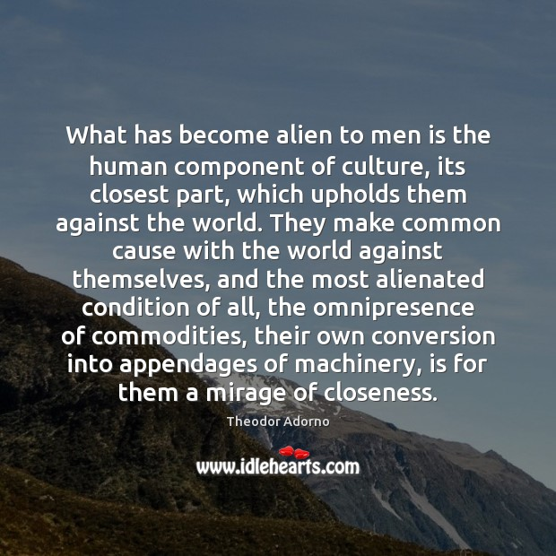 What has become alien to men is the human component of culture, Image