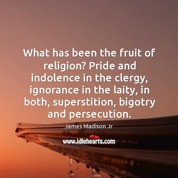 What has been the fruit of religion? pride and indolence in the clergy James Madison Jr Picture Quote