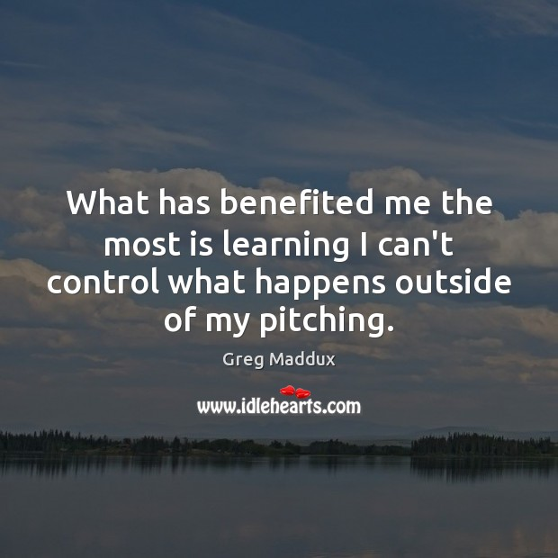 What has benefited me the most is learning I can't control what Greg Maddux Picture Quote