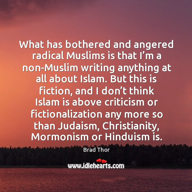 What has bothered and angered radical muslims is that I'm a non-muslim writing anything at all about islam. Brad Thor Picture Quote