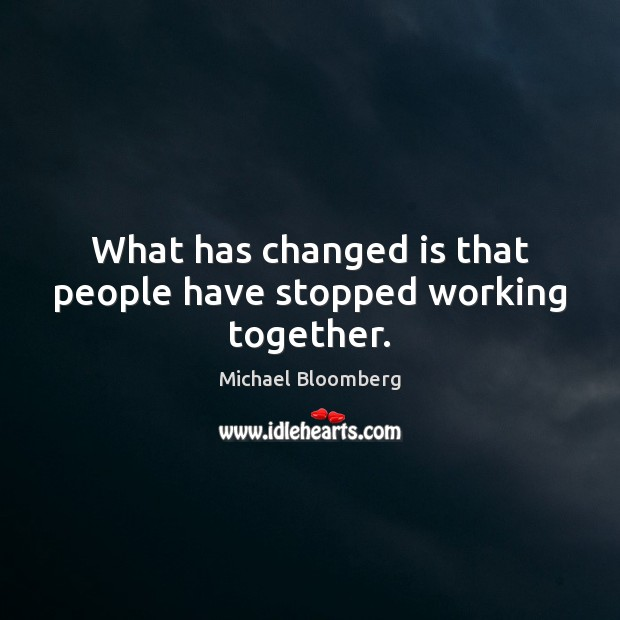 What has changed is that people have stopped working together. Michael Bloomberg Picture Quote