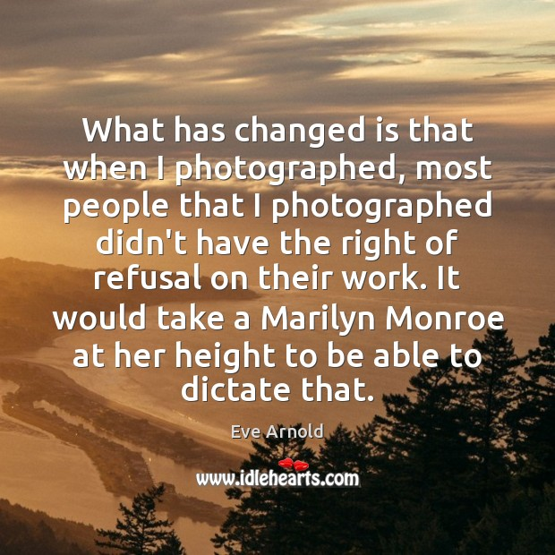 What has changed is that when I photographed, most people that I Image