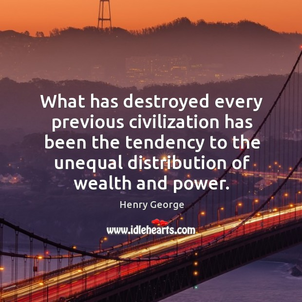 What has destroyed every previous civilization has been the tendency to the unequal Henry George Picture Quote