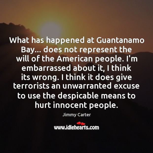 What has happened at Guantanamo Bay… does not represent the will of Jimmy Carter Picture Quote