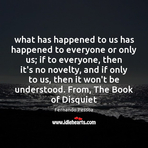 What has happened to us has happened to everyone or only us; Fernando Pessoa Picture Quote