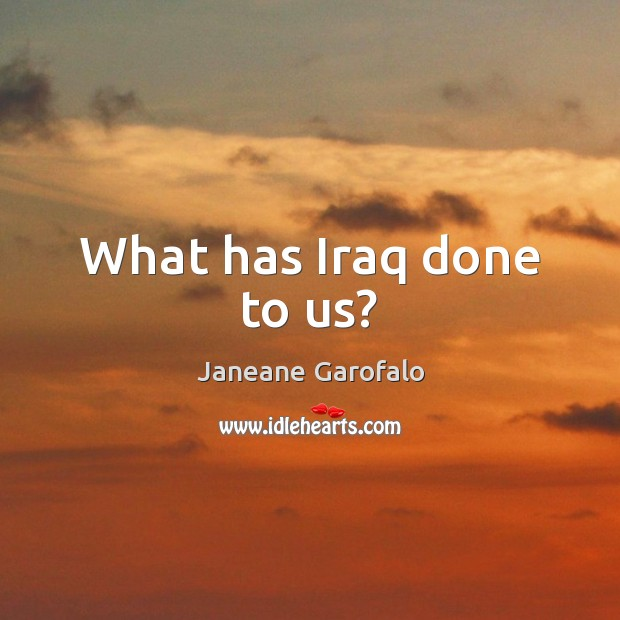 What has Iraq done to us? Janeane Garofalo Picture Quote