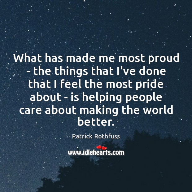 What has made me most proud – the things that I've done Patrick Rothfuss Picture Quote