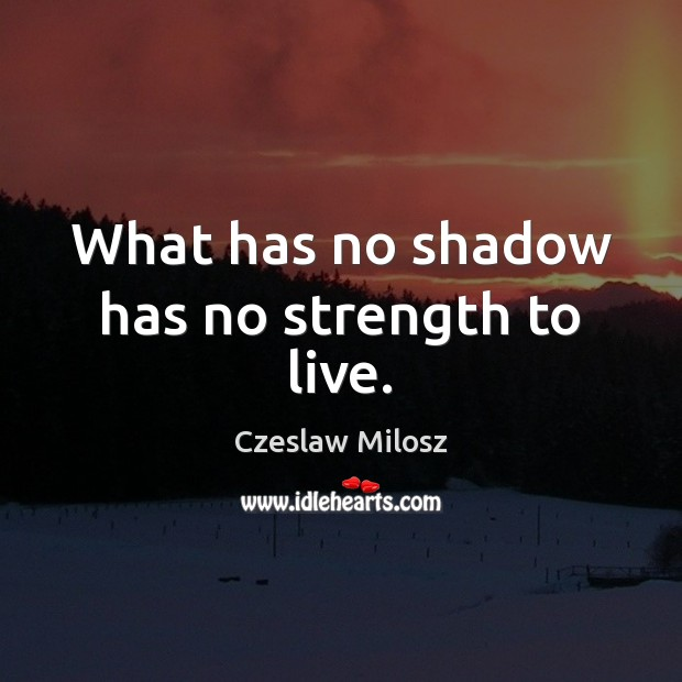 What has no shadow has no strength to live. Czeslaw Milosz Picture Quote
