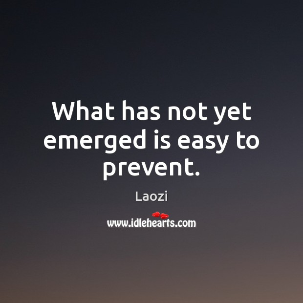 What has not yet emerged is easy to prevent. Laozi Picture Quote