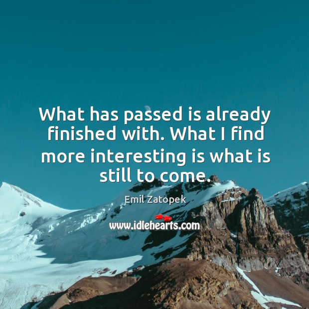 What has passed is already finished with. What I find more interesting is what is still to come. Image