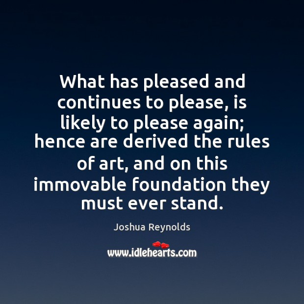 What has pleased and continues to please, is likely to please again; Joshua Reynolds Picture Quote