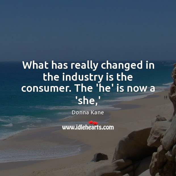 What has really changed in the industry is the consumer. The 'he' is now a 'she,' Image
