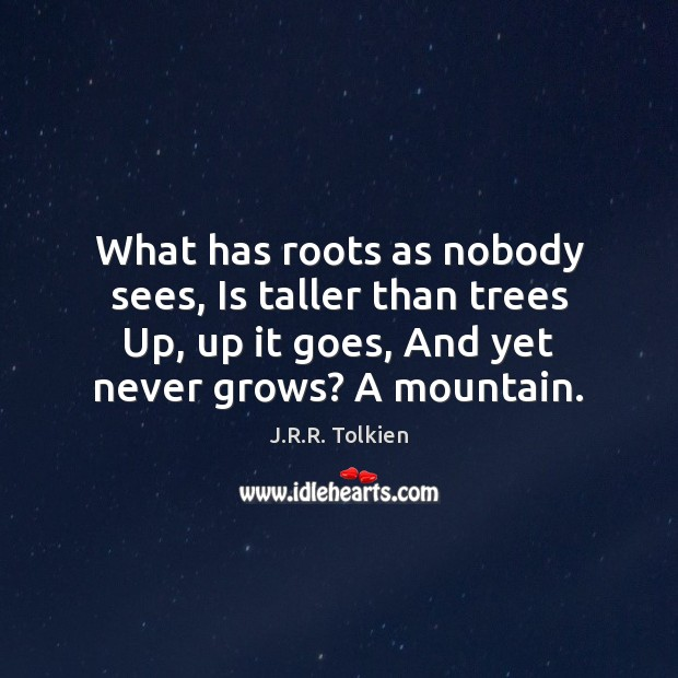 What has roots as nobody sees, Is taller than trees Up, up J.R.R. Tolkien Picture Quote