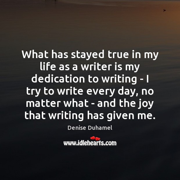 What has stayed true in my life as a writer is my Denise Duhamel Picture Quote