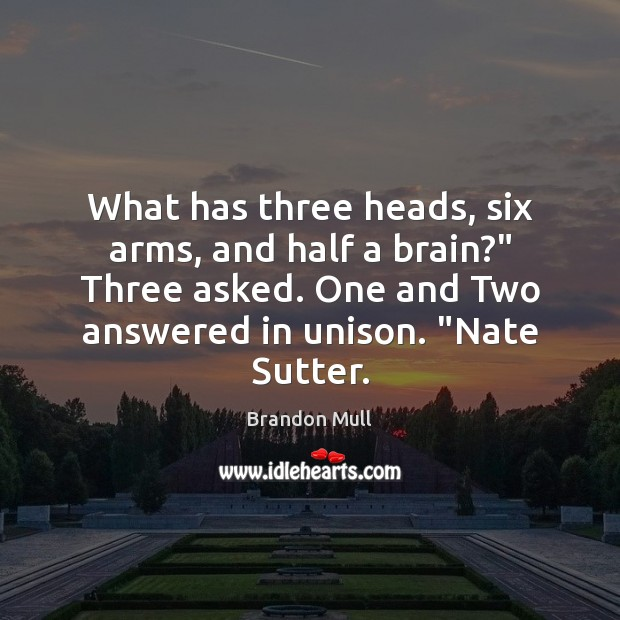"Image, What has three heads, six arms, and half a brain?"" Three asked."
