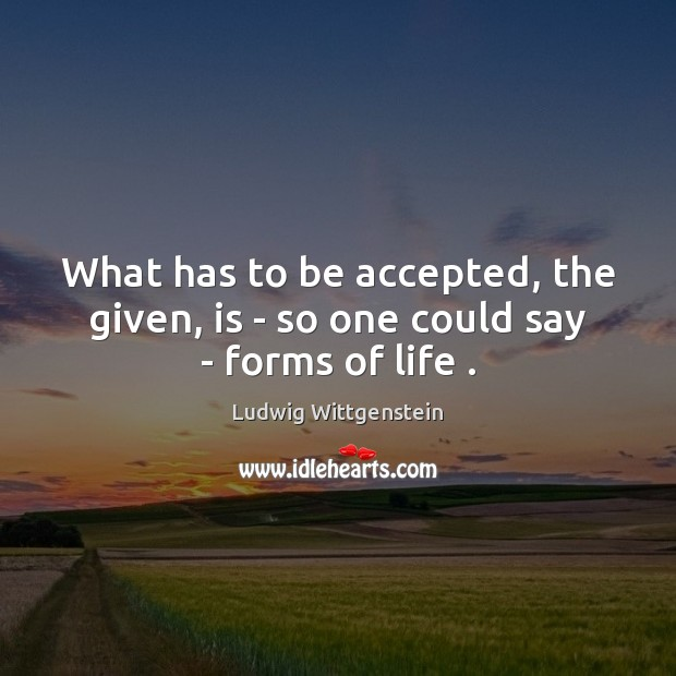 What has to be accepted, the given, is – so one could say – forms of life . Image