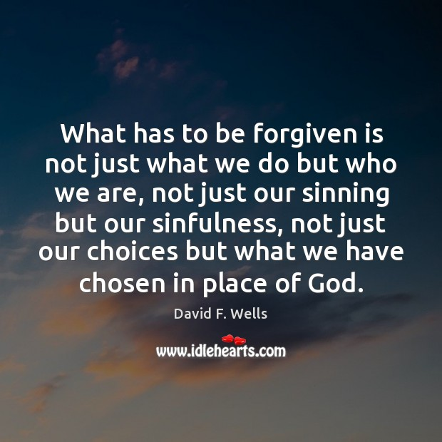 What has to be forgiven is not just what we do but David F. Wells Picture Quote