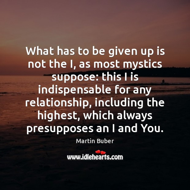 What has to be given up is not the I, as most Martin Buber Picture Quote