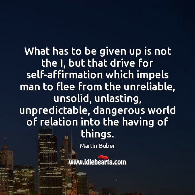 What has to be given up is not the I, but that Martin Buber Picture Quote