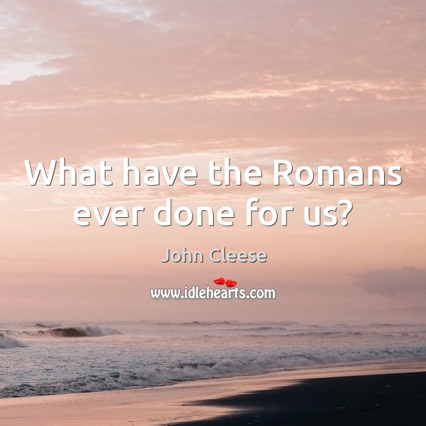 What have the Romans ever done for us? John Cleese Picture Quote