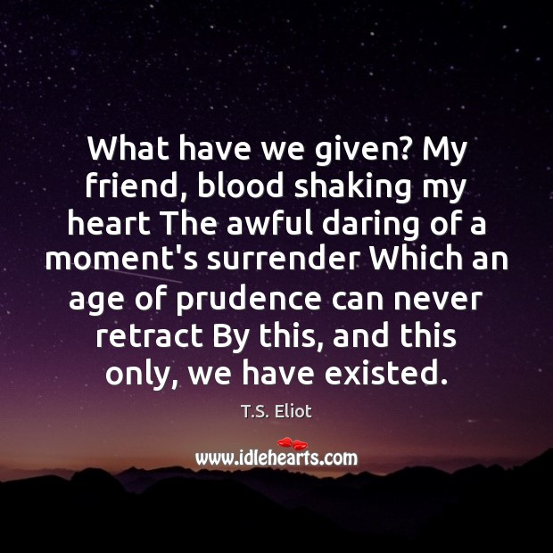 What have we given? My friend, blood shaking my heart The awful T.S. Eliot Picture Quote