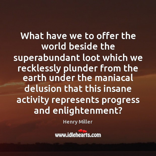 Image, What have we to offer the world beside the superabundant loot which